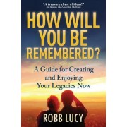 How Will You Be Remembered?: A Guide for Creating and Enjoying Your Legacies Now.