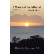 I Married an Atheist ...Thank God! by Michele Ketzmerick