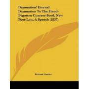 Damnation! Eternal Damnation to the Fiend-Begotten Coarser-Food, New Poor Law, a Speech (1837) by Richard Oastler