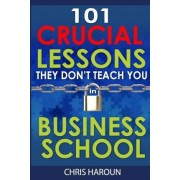 101 Crucial Lessons They Don't Teach You in Business School by Chris Haroun
