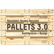 Pallets 3.0. : Remodeled, Reused, Recycled: Architecture Design(Chris van Uffelen)
