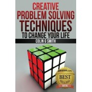 Creative Problem Solving Techniques to Change Your Life by Colin G Smith