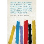 Miniatures for Piano Four-Hands; A Series of Original Melodies ... Based Upon Essential Requirements of Five-Finger Positions .. by Godowsky Leopold 1870-1938