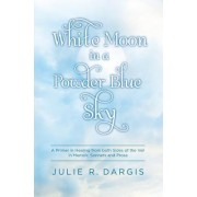 White Moon in a Powder Blue Sky: A Primer in Healing from Both Sides of the Veil in Memoir, Sonnets and Prose