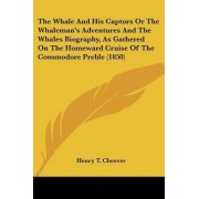 The Whale and His Captors or the Whaleman's Adventures and the Whales Biography, as Gathered on the Homeward Cruise of the Commodore Preble (1850) by Henry Theodore Cheever