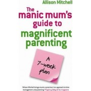 The Manic Mums Guide to Magnificent Parenting by Alison Mitchell