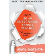 How to Be an Outstanding Trainee Teacher by Mike Gershon