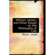 William James, and Other Essays on the Philosophy of Life by Royce Josiah