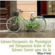 Galvano-Therapeutics the Physiological and Therapeutical Action of the Galvanic Current Upon the AC by William B Neftel