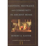 Emotion, Restraint, and Community in Ancient Rome by Robert A. Kaster