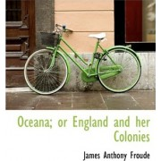Oceana; Or England and Her Colonies by James Anthony Froude