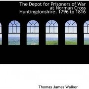 The Depot for Prisoners of War at Norman Cross Huntingdonshire. 1796 to 1816 by Thomas James Walker