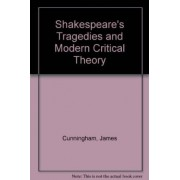 Shakespeare's Tragedies and Modern Critical Theory by James Cunningham
