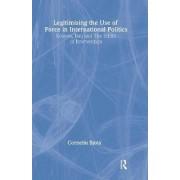 Legitimising the Use of Force in International Politics by Corneliu Bjola