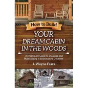 How to Build Your Dream Cabin in the Woods by J. Wayne Fears