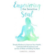 Empowering the Sensitive Soul: Simple Wisdom to Improve Your Health, Cultivate Self-Acceptance and Let Go of What Is Holding You Back