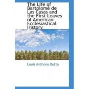 The Life of Bartolom de Las Casas and the First Leaves of American Ecclesiastical History by Louis Anthony Dutto