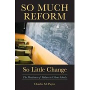 So Much Reform, So Little Change by Charles M Payne