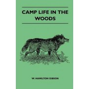Camp Life In The Woods And The Tricks Of Trapping And Trap Making Containing Comprehensive Hints On Camp Shelter, Log Huts, Bark Shanties, Woodland Beds And Bedding, Boat And Canoe Building, And Valuable Suggestions On Trappers Food by Gibson W. Hamilton