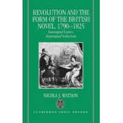 Revolution and the Form of the British Novel, 1790-1825 by Nicola J. Watson