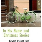 In His Name and Christmas Stories by Edward Everett Hale