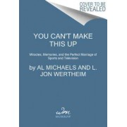 You Can't Make This Up: Miracles, Memories, And The Perfect Marriage Of Sports And Television by Al Michaels