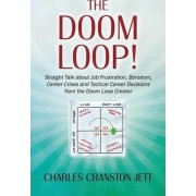 The Doom Loop! Straight Talk about Job Frustration, Boredom, Career Crises and Tactical Career Decisions from the Doom Loop Creator. by Charles Cranston Jett