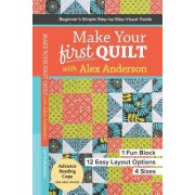 Make Your First Quilt with Alex Anderson: Beginner S Simple Step-By-Step Visual Guide 1 Fun Block, 12 Easy Layout Options, 4 Sizes