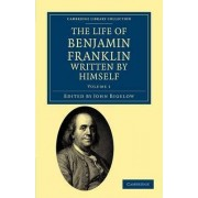 The Life of Benjamin Franklin, Written by Himself by Benjamin Franklin