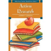 What Every Teacher Should Know About Action Research by Andrew P. Johnson