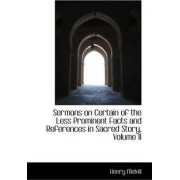 Sermons on Certain of the Less Prominent Facts and References in Sacred Story, Volume II by Henry Melvill