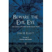 Beware the Evil Eye: The Evil Eye in the Bible and the Ancient World: Volume Two: Greece and Rome
