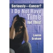 Seriously-Cancer? I Do Not Have Time for This! by Lauren Graham