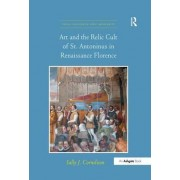 Art and the Relic Cult of St. Antoninus in Renaissance Florence by Sally J. Cornelison