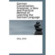 German Conversation-Grammar, a New and Practical Method of Learning the German Language by Otto Emil