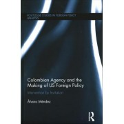 Colombian Agency and the Making of US Foreign Policy by Alvaro Mendez