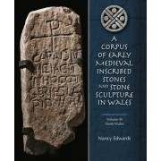 Corpus of Early Medieval Inscribed Stones and Stone Sculptures in Wales: North Wales: Volume 3 by Nancy Edwards