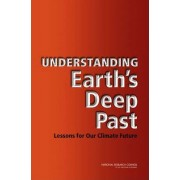 Understanding Earth's Deep Past by Committee on the Importance of Deep-Time Geologic Records for Understanding Climate Change Impacts