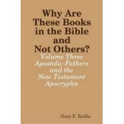 Why are These Books in the Bible and Not Others? - Volume Three - the Apostolic Fathers and the New Testament Apocrypha by Gary F. Zeolla