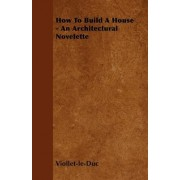 How To Build A House - An Architectural Novelette by Viollet-Le-Duc