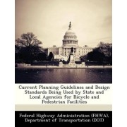 Current Planning Guidelines and Design Standards Being Used by State and Local Agencies for Bicycle and Pedestrian Facilities by D Federal Highway Administration (Fhwa)
