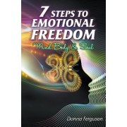 7 Steps to Emotional Freedom: Mind Body Soul and Spirit