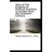 View of the Progress of Political Economy in Europe Since the Sixteenth Century by Travers Twiss