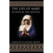 Life of Mary as Seen by the Mystics by Raphael Brown