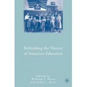 Rethinking the History of American Education by William J. Reese