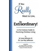 If You Really Want to Live, Be Extraordinary! a 21st Century Guide to Practicing Christian Living by Jo Lena Johnson