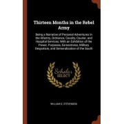 Thirteen Months in the Rebel Army: Being a Narrative of Personal Adventures in the Infantry, Ordnance, Cavalry, Courier, and Hospital Services; With a