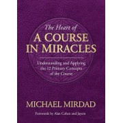 The Heart of a Course in Miracles: Understanding and Applying the 12 Primary Concepts of the Course
