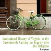 Institutional History of Virginia in the Seventeenth Century an Inquiry Into the Religious by Anonymous