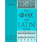 Our Greek and Latin Roots by James Morwood